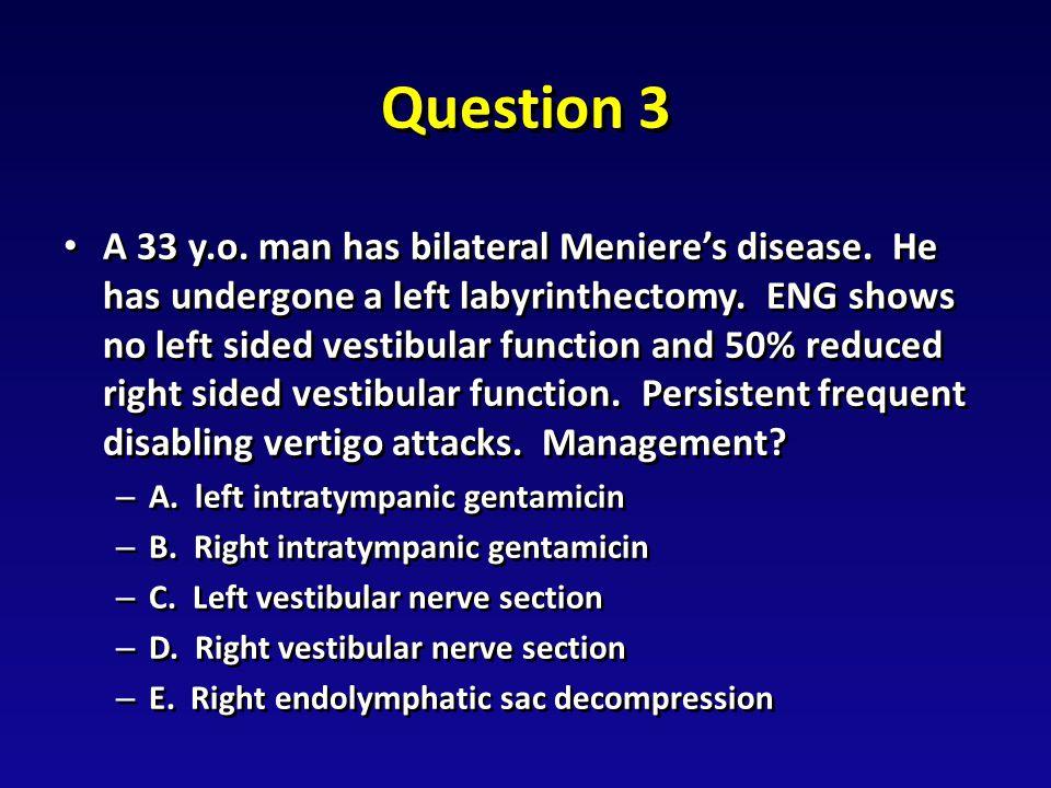 Question 3 A 33 y.o. man has bilateral Meniere's disease.