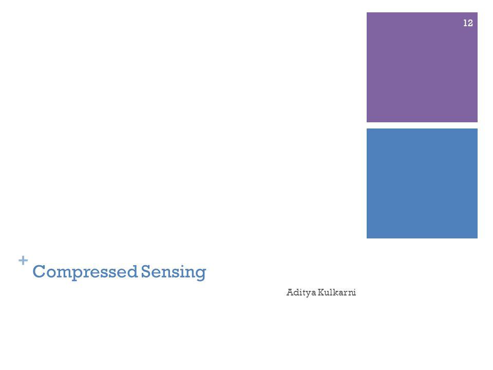 + Compressed Sensing Aditya Kulkarni 12