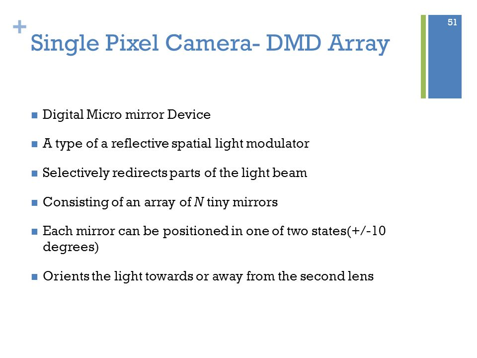+ Single Pixel Camera- DMD Array Digital Micro mirror Device A type of a reflective spatial light modulator Selectively redirects parts of the light beam Consisting of an array of N tiny mirrors Each mirror can be positioned in one of two states(+/-10 degrees) Orients the light towards or away from the second lens 51