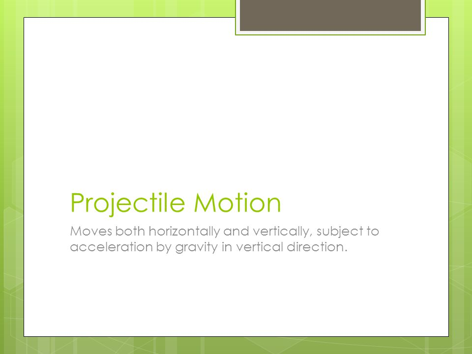 Projectile Motion Moves both horizontally and vertically, subject to acceleration by gravity in vertical direction.