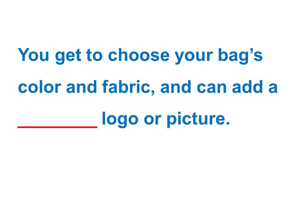 You get to choose your bag's color and fabric, and can add a ________ logo or picture.