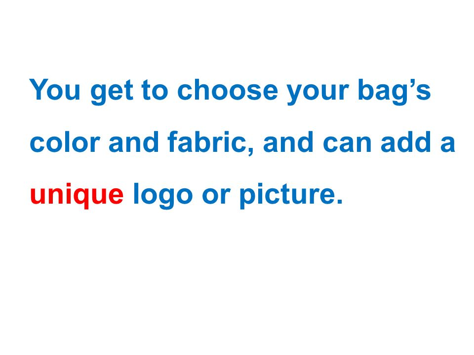 You get to choose your bag's color and fabric, and can add a unique logo or picture.