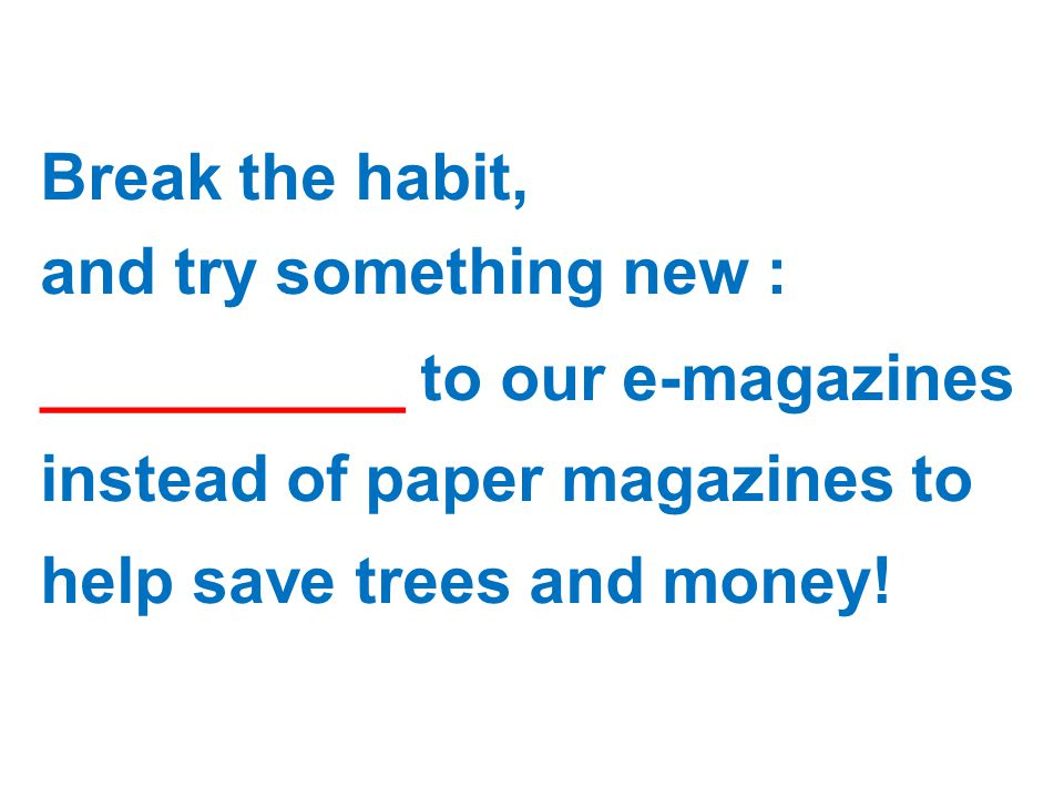 Break the habit, and try something new : __________ to our e-magazines instead of paper magazines to help save trees and money!