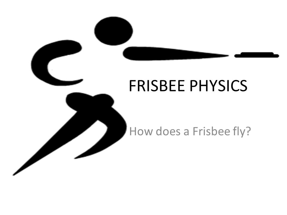 FRISBEE PHYSICS How does a Frisbee fly?