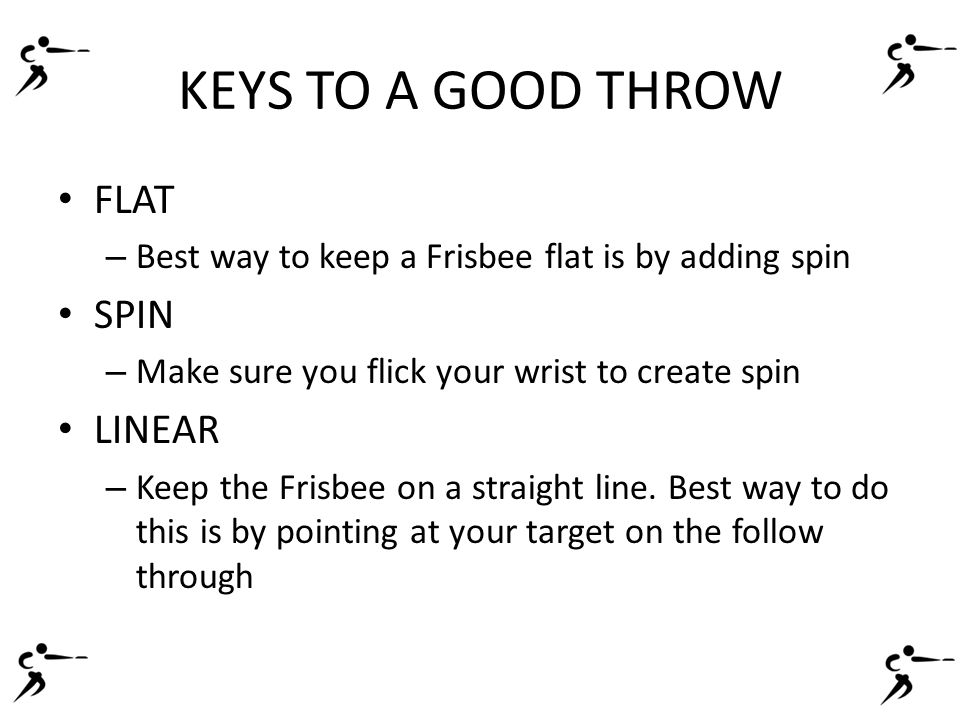 KEYS TO A GOOD THROW FLAT – Best way to keep a Frisbee flat is by adding spin SPIN – Make sure you flick your wrist to create spin LINEAR – Keep the Frisbee on a straight line.