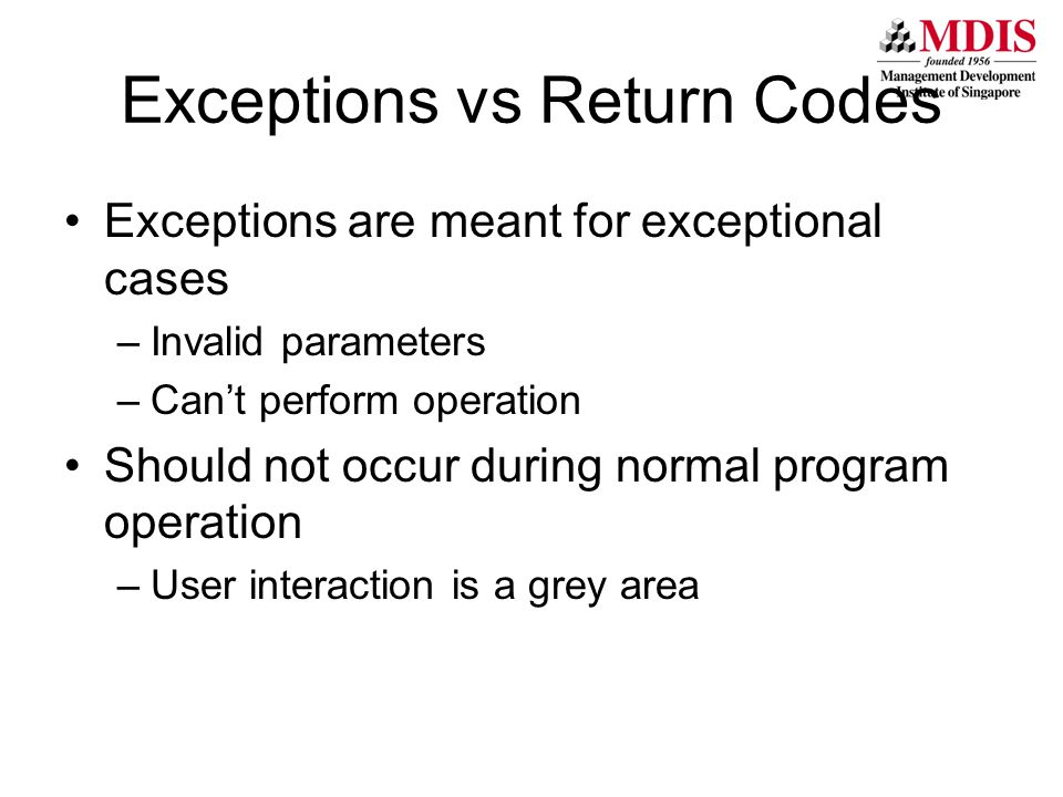 Exceptions vs Return Codes Exceptions are meant for exceptional cases –Invalid parameters –Can't perform operation Should not occur during normal program operation –User interaction is a grey area
