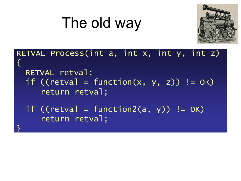 The old way RETVAL Process(int a, int x, int y, int z) { RETVAL retval; if ((retval = function(x, y, z)) != OK) return retval; if ((retval = function2(a, y)) != OK) return retval; }