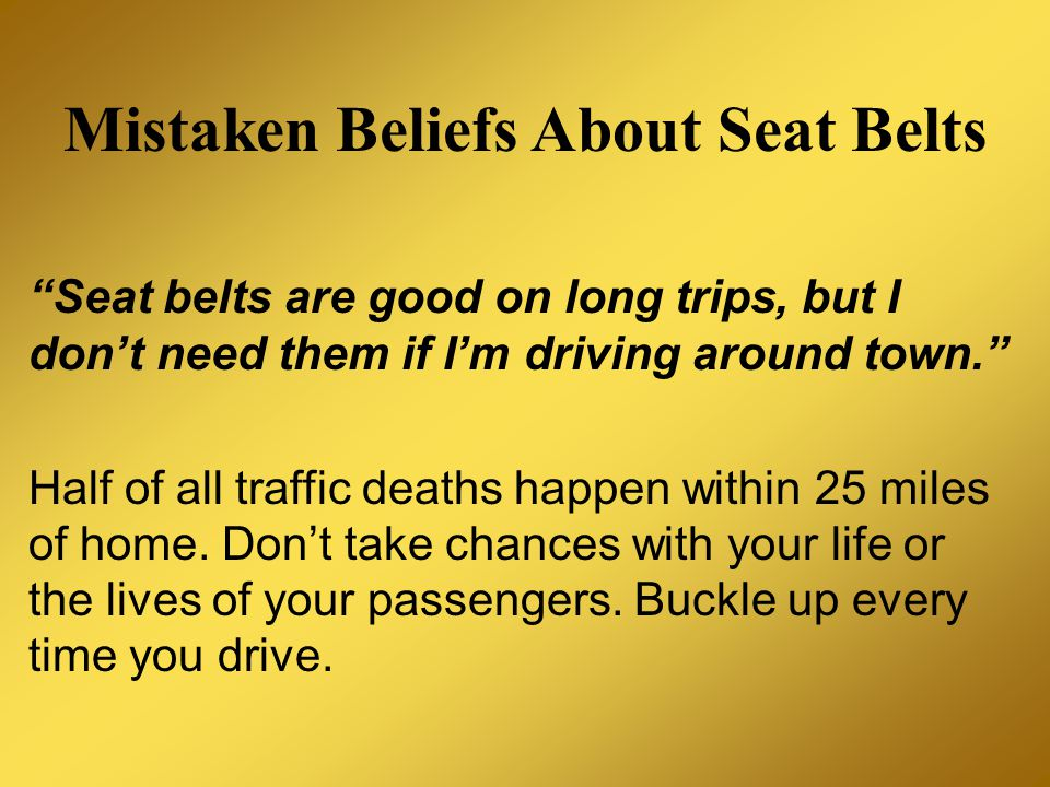 Mistaken Beliefs About Seat Belts Seat belts are good on long trips, but I don't need them if I'm driving around town. Half of all traffic deaths happen within 25 miles of home.