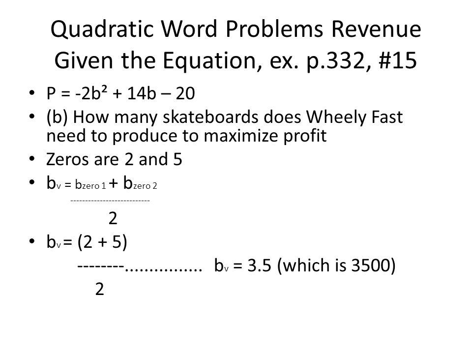 P = -2b² + 14b – 20 (b) How many skateboards does Wheely Fast need to produce to maximize profit Zeros are 2 and 5 b v = b zero 1 + b zero 2 --------------------------- 2 b v = (2 + 5) --------................