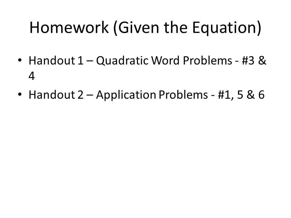 Homework (Given the Equation) Handout 1 – Quadratic Word Problems - #3 & 4 Handout 2 – Application Problems - #1, 5 & 6