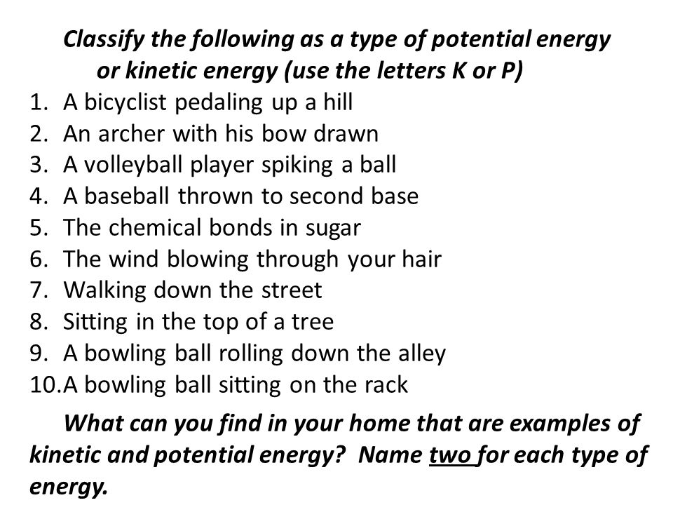 Classify the following as a type of potential energy or kinetic energy (use the letters K or P) 1.A bicyclist pedaling up a hill 2.An archer with his bow drawn 3.A volleyball player spiking a ball 4.A baseball thrown to second base 5.The chemical bonds in sugar 6.The wind blowing through your hair 7.Walking down the street 8.Sitting in the top of a tree 9.A bowling ball rolling down the alley 10.A bowling ball sitting on the rack What can you find in your home that are examples of kinetic and potential energy.