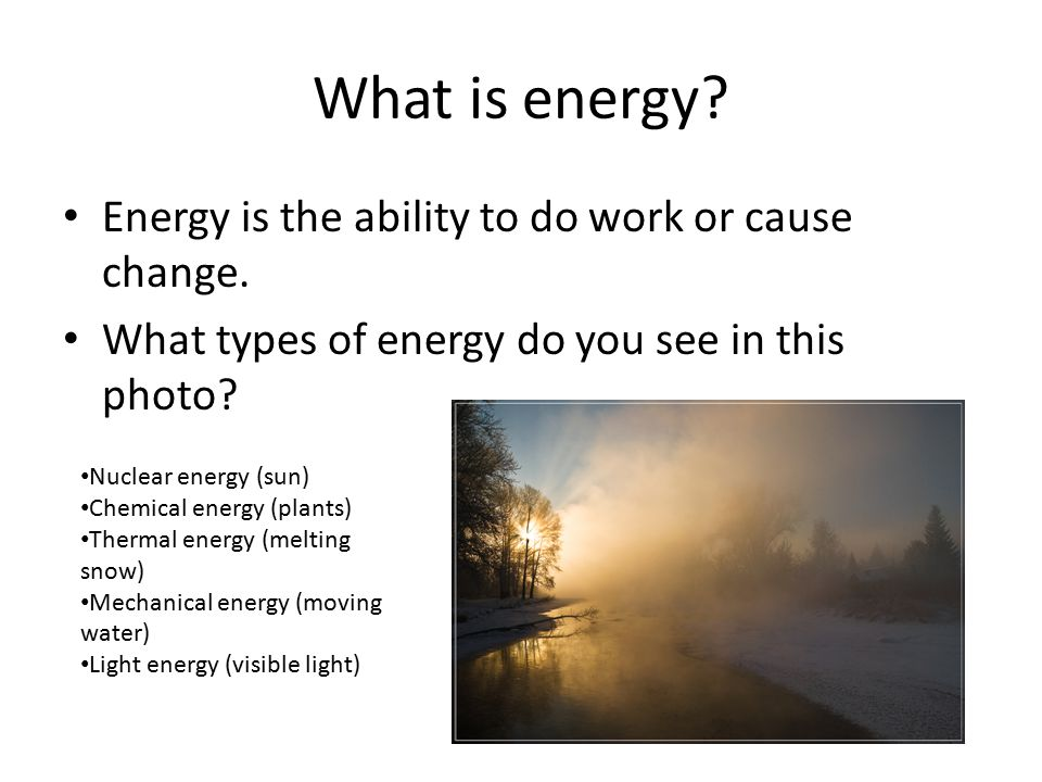 What is energy. Energy is the ability to do work or cause change.