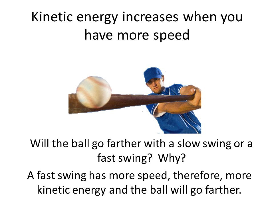 Kinetic energy increases when you have more speed Will the ball go farther with a slow swing or a fast swing.