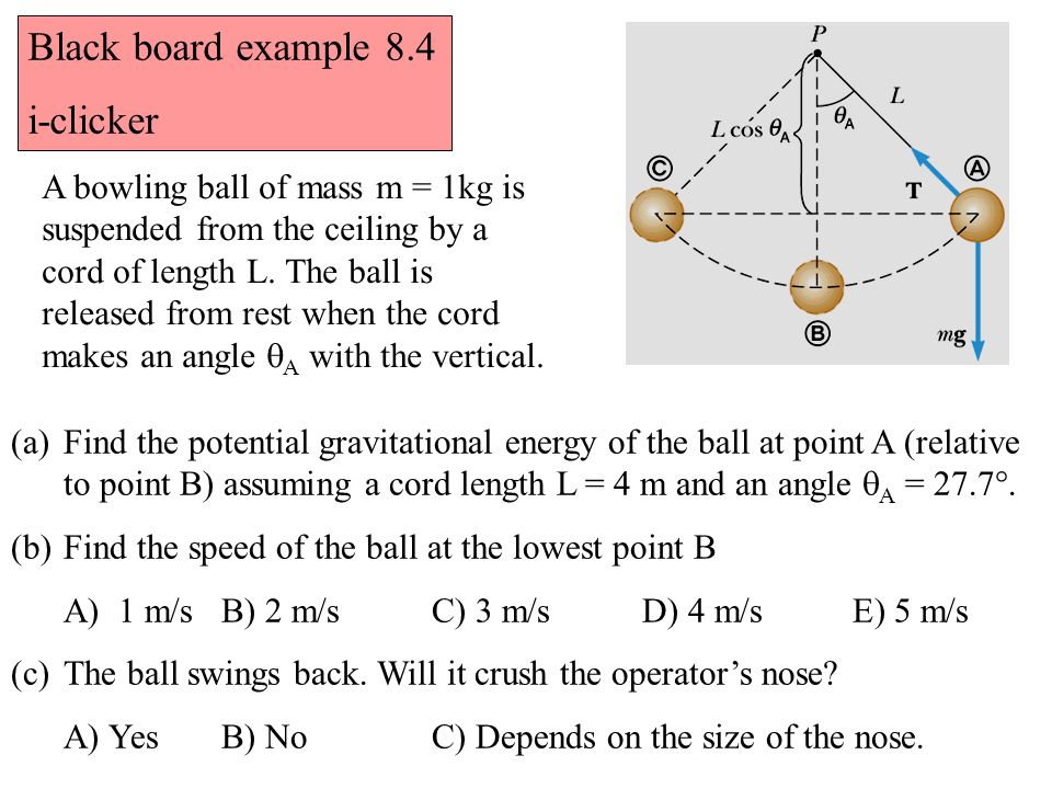 Black board example 8.4 i-clicker A bowling ball of mass m = 1kg is suspended from the ceiling by a cord of length L. The ball is released from rest w