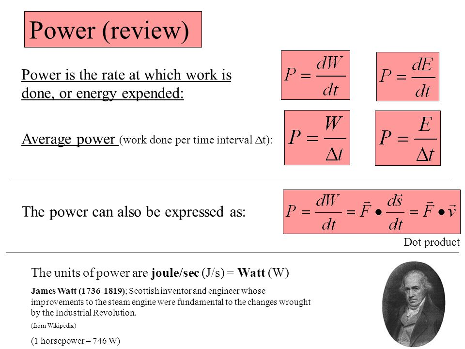 Power (review) Power is the rate at which work is done, or energy expended: Average power (work done per time interval  t): The power can also be expressed as: Dot product The units of power are joule/sec (J/s) = Watt (W) James Watt (1736-1819); Scottish inventor and engineer whose improvements to the steam engine were fundamental to the changes wrought by the Industrial Revolution.