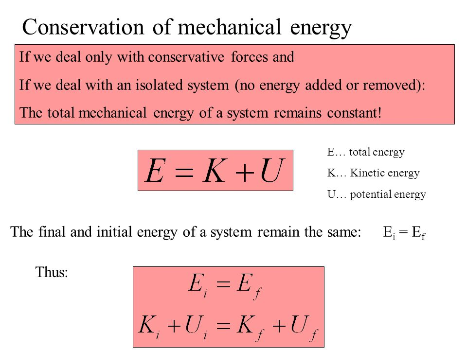 Conservation of mechanical energy If we deal only with conservative forces and If we deal with an isolated system (no energy added or removed): The to