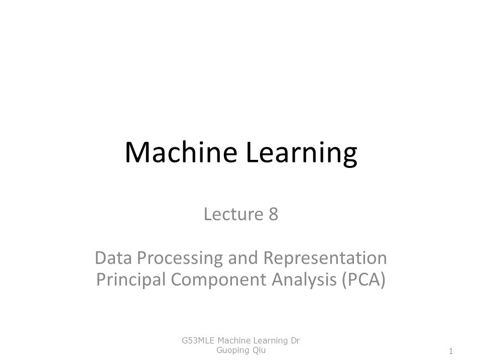 Machine Learning Lecture 8 Data Processing and Representation Principal Component Analysis (PCA) G53MLE Machine Learning Dr Guoping Qiu 1