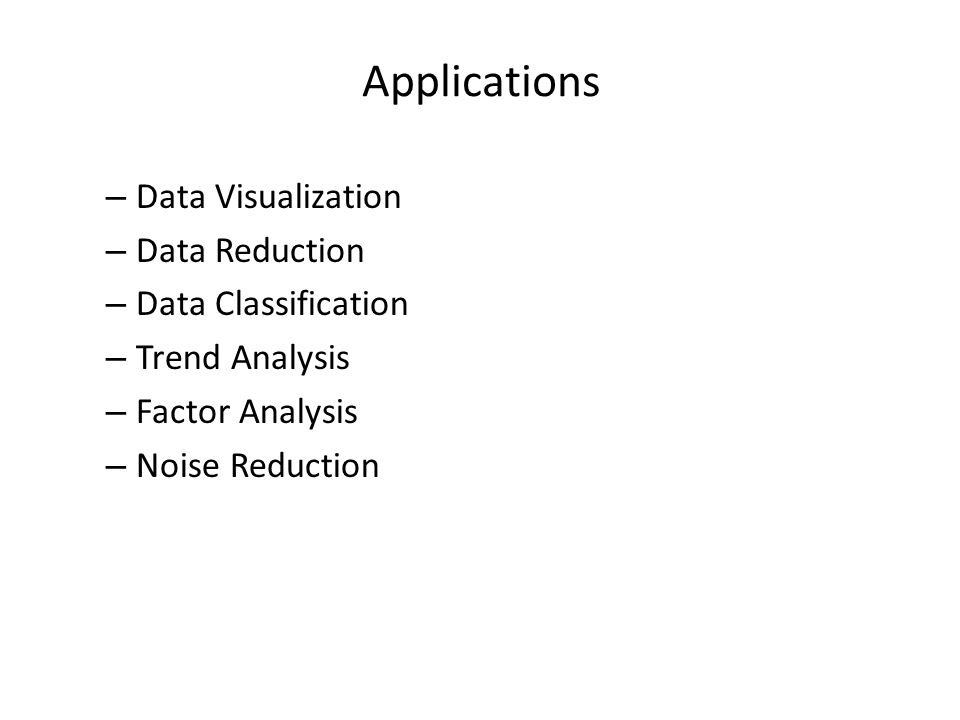 Applications – Data Visualization – Data Reduction – Data Classification – Trend Analysis – Factor Analysis – Noise Reduction