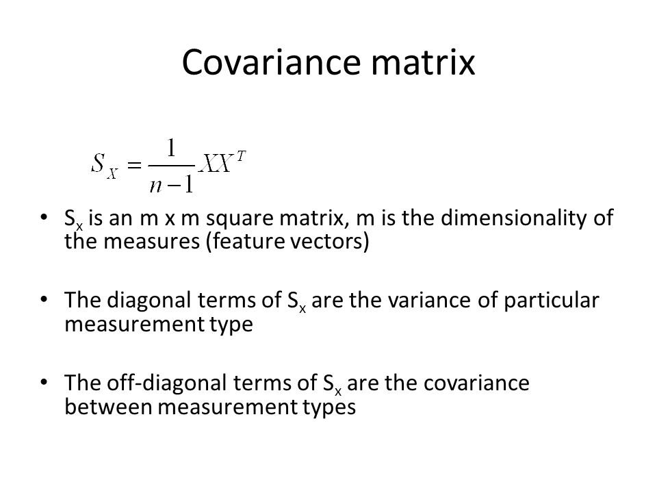 Covariance matrix S x is an m x m square matrix, m is the dimensionality of the measures (feature vectors) The diagonal terms of S x are the variance of particular measurement type The off-diagonal terms of S x are the covariance between measurement types