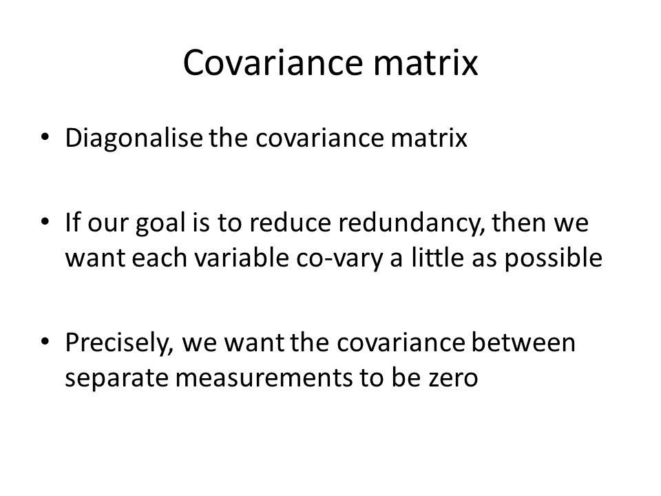 Covariance matrix Diagonalise the covariance matrix If our goal is to reduce redundancy, then we want each variable co-vary a little as possible Precisely, we want the covariance between separate measurements to be zero