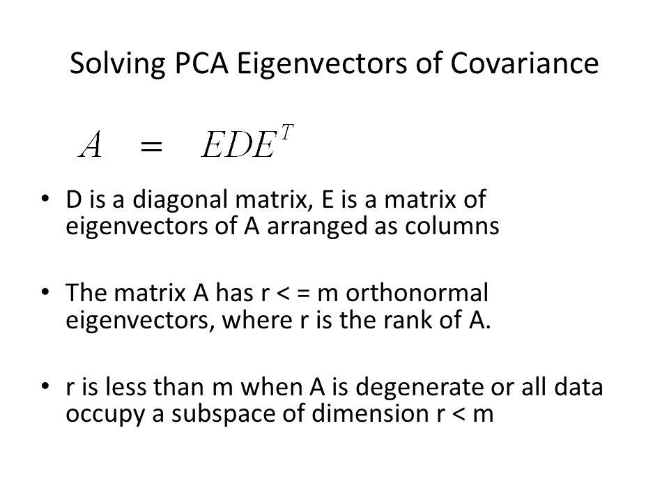 Solving PCA Eigenvectors of Covariance D is a diagonal matrix, E is a matrix of eigenvectors of A arranged as columns The matrix A has r < = m orthono