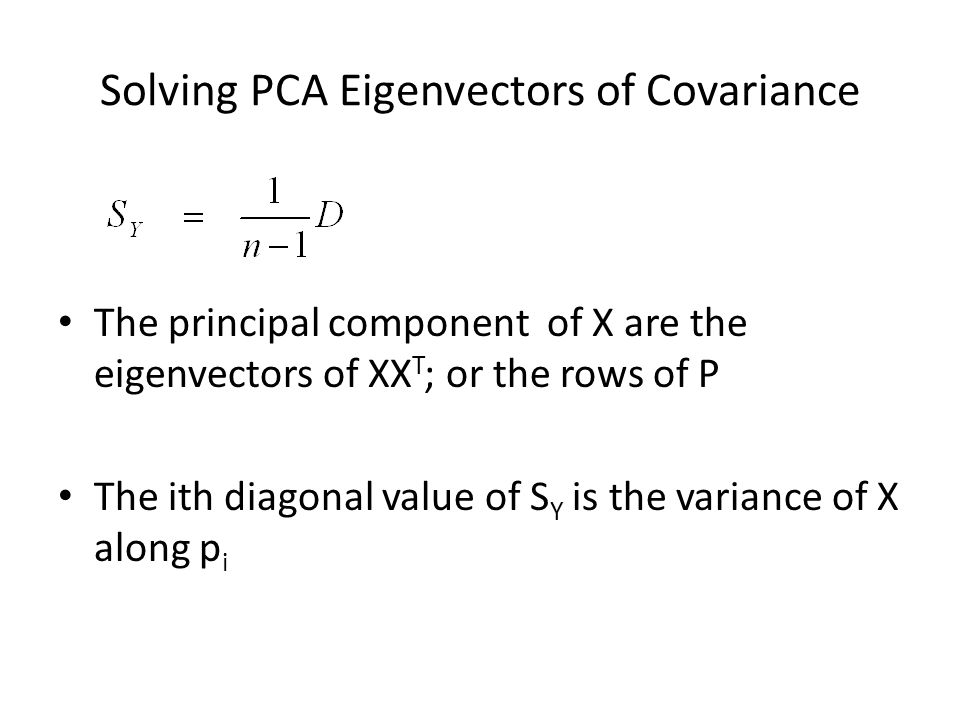 Solving PCA Eigenvectors of Covariance The principal component of X are the eigenvectors of XX T ; or the rows of P The ith diagonal value of S Y is t