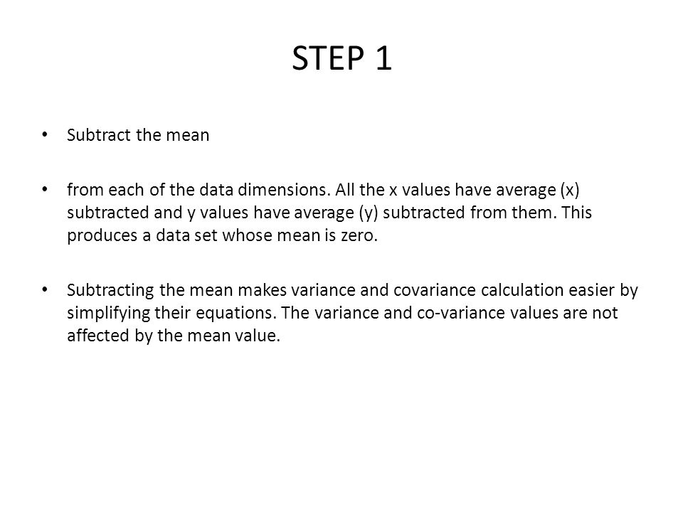 STEP 1 Subtract the mean from each of the data dimensions.