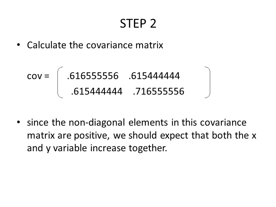 STEP 2 Calculate the covariance matrix cov =.616555556.615444444.615444444.716555556 since the non-diagonal elements in this covariance matrix are pos