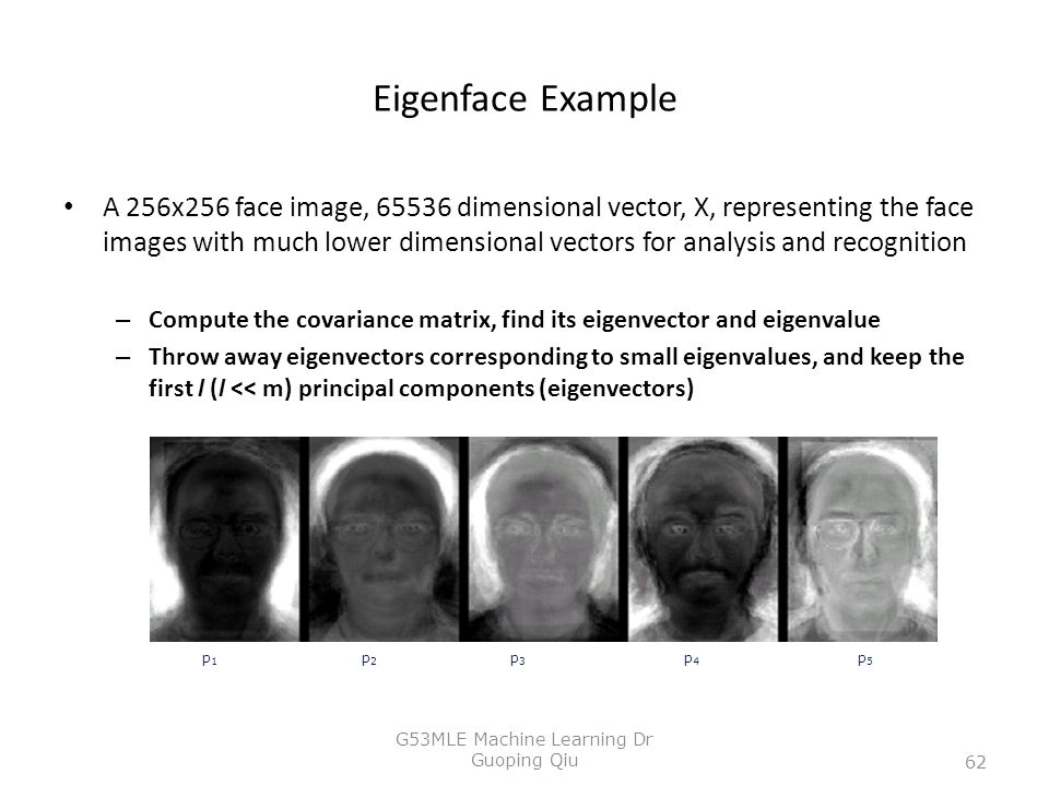 Eigenface Example A 256x256 face image, 65536 dimensional vector, X, representing the face images with much lower dimensional vectors for analysis and recognition – Compute the covariance matrix, find its eigenvector and eigenvalue – Throw away eigenvectors corresponding to small eigenvalues, and keep the first l (l << m) principal components (eigenvectors) p1p1 p2p2 p5p5 p3p3 p4p4 62 G53MLE Machine Learning Dr Guoping Qiu