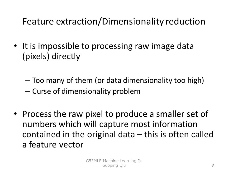 Feature extraction/Dimensionality reduction It is impossible to processing raw image data (pixels) directly – Too many of them (or data dimensionality