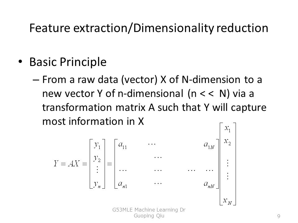 Feature extraction/Dimensionality reduction Basic Principle – From a raw data (vector) X of N-dimension to a new vector Y of n-dimensional (n < < N) via a transformation matrix A such that Y will capture most information in X 9 G53MLE Machine Learning Dr Guoping Qiu