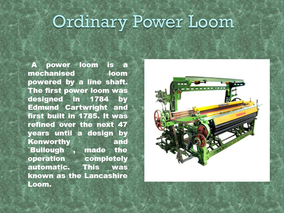 A power loom is a mechanised loom powered by a line shaft. The first power loom was designed in 1784 by Edmund Cartwright and first built in 1785. It