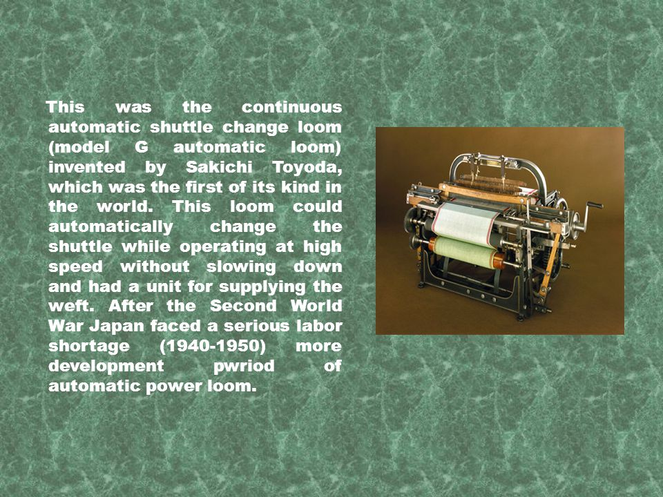 This was the continuous automatic shuttle change loom (model G automatic loom) invented by Sakichi Toyoda, which was the first of its kind in the worl