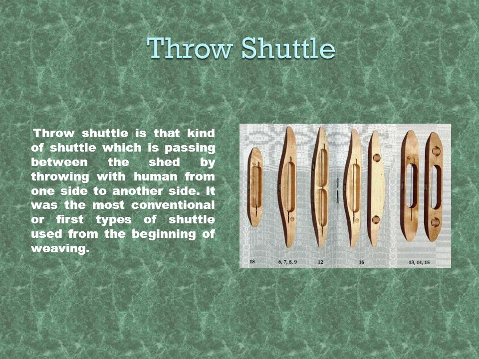 Throw shuttle is that kind of shuttle which is passing between the shed by throwing with human from one side to another side. It was the most conventi