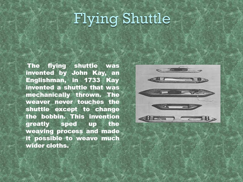 The flying shuttle was invented by John Kay, an Englishman, in 1733 Kay invented a shuttle that was mechanically thrown. The weaver never touches the