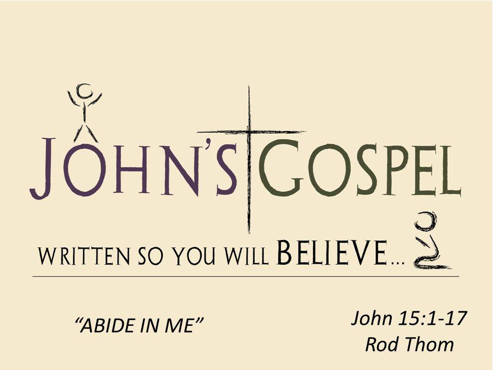 John 15:1-17 Rod Thom ABIDE IN ME
