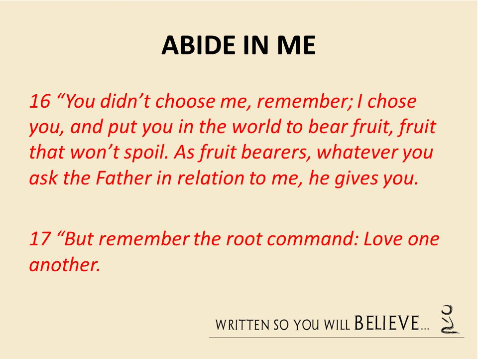 ABIDE IN ME 16 You didn't choose me, remember; I chose you, and put you in the world to bear fruit, fruit that won't spoil.