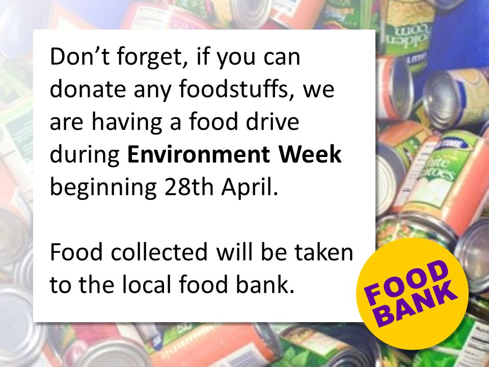 Don't forget, if you can donate any foodstuffs, we are having a food drive during Environment Week beginning 28th April. Food collected will be taken