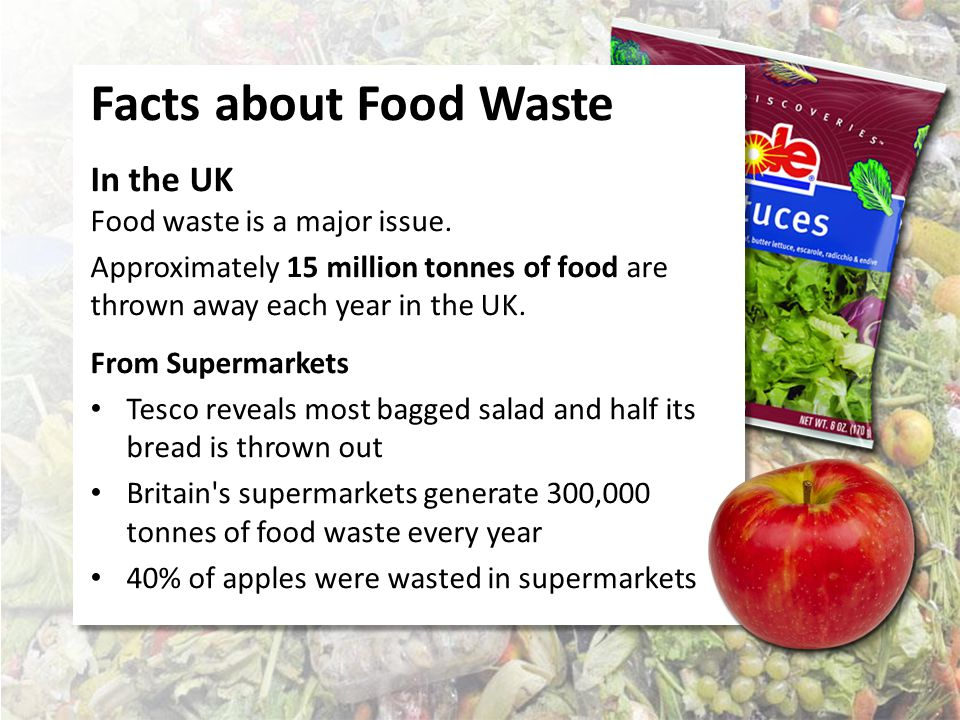 Facts about Food Waste From our Homes 50% of the total food thrown away in the UK comes from our homes.