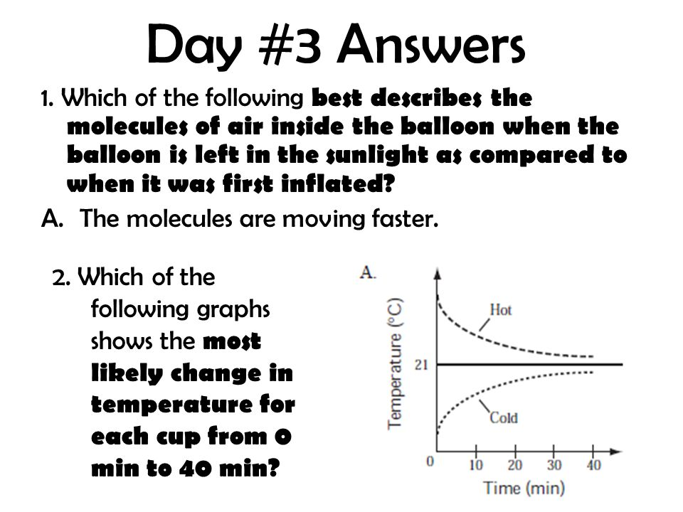 Day #3 Answers 1. Which of the following best describes the molecules of air inside the balloon when the balloon is left in the sunlight as compared t