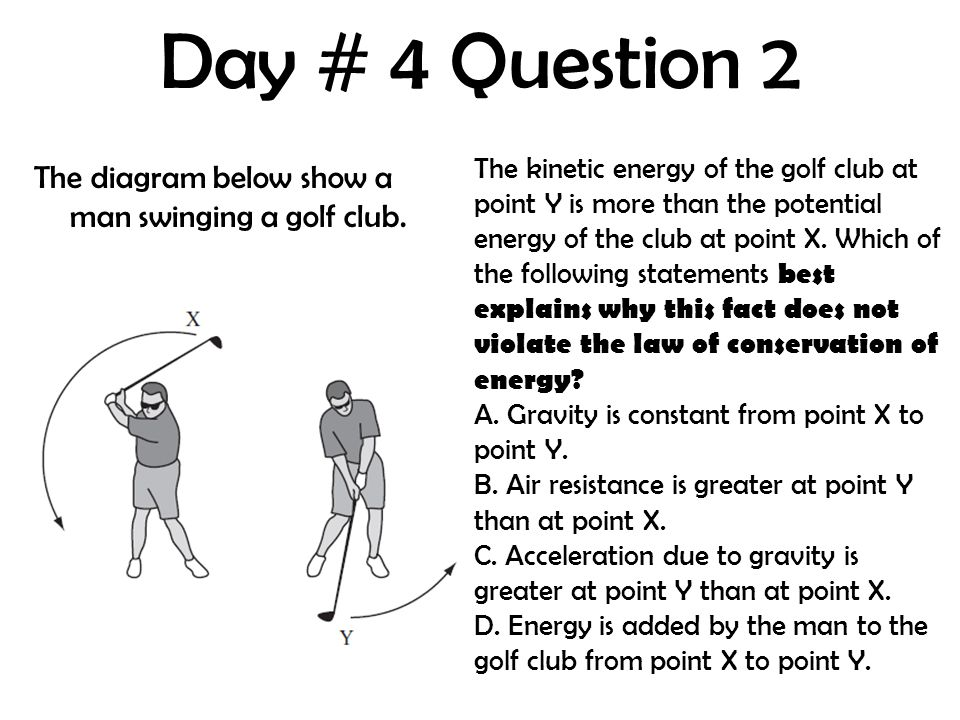 Day # 4 Question 2 The diagram below show a man swinging a golf club. The kinetic energy of the golf club at point Y is more than the potential energy