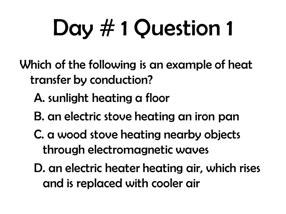 Day # 1 Question 1 Which of the following is an example of heat transfer by conduction? A. sunlight heating a floor B. an electric stove heating an ir