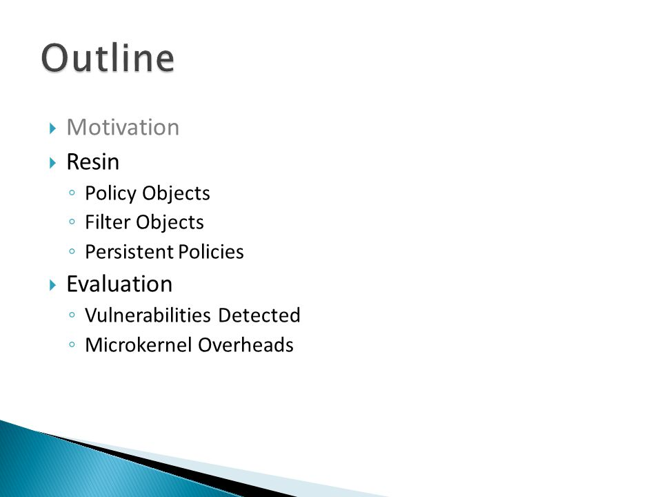  Motivation  Resin ◦ Policy Objects ◦ Filter Objects ◦ Persistent Policies  Evaluation ◦ Vulnerabilities Detected ◦ Microkernel Overheads