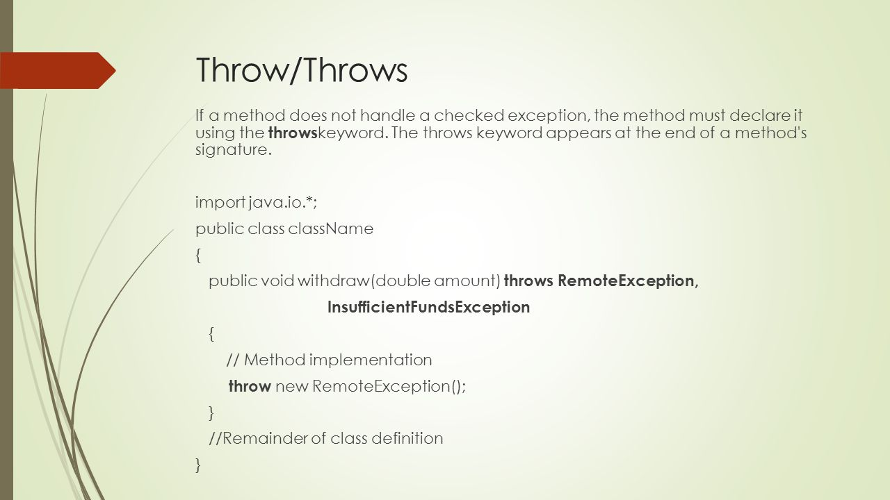 Throw/Throws If a method does not handle a checked exception, the method must declare it using the throws keyword.