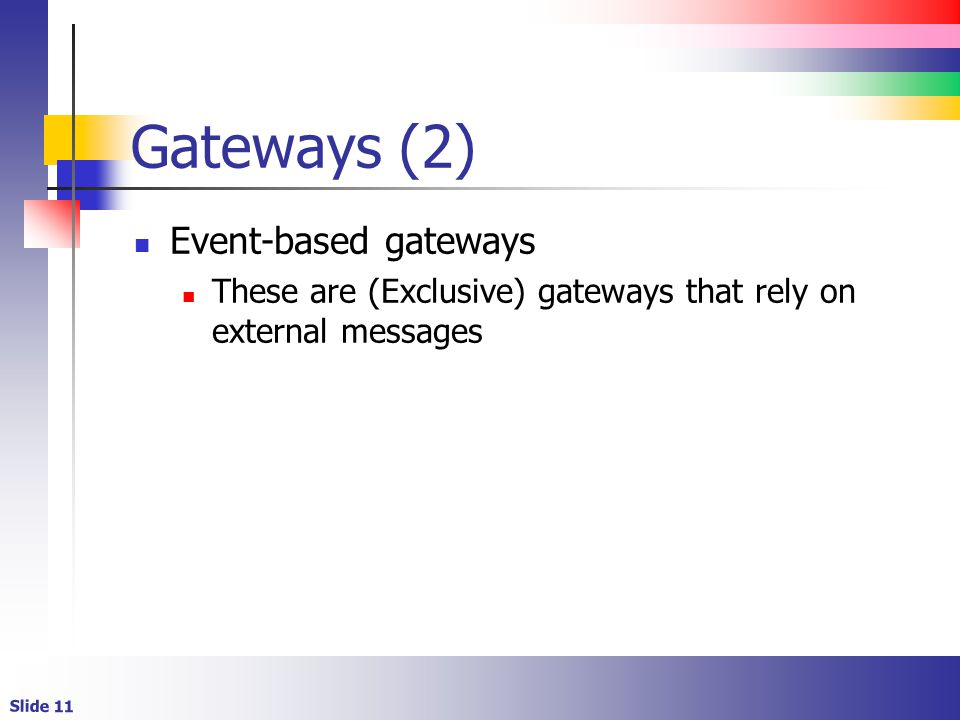 Slide 11 Gateways (2) Event-based gateways These are (Exclusive) gateways that rely on external messages