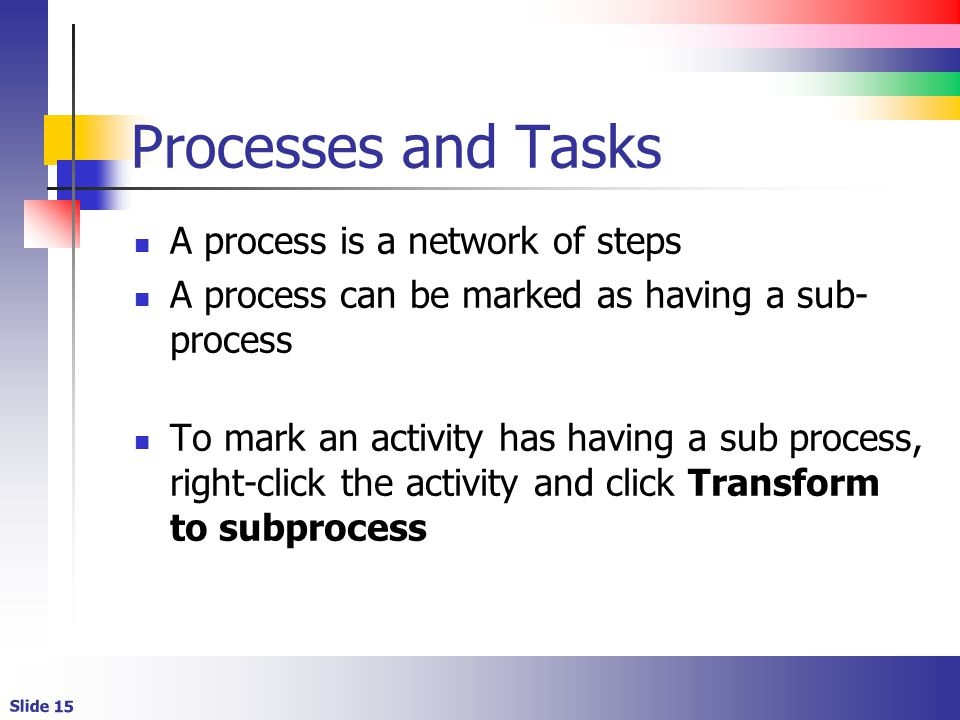 Slide 15 Processes and Tasks A process is a network of steps A process can be marked as having a sub- process To mark an activity has having a sub process, right-click the activity and click Transform to subprocess