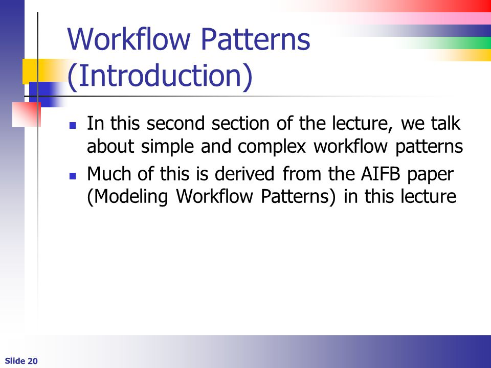 Slide 20 Workflow Patterns (Introduction) In this second section of the lecture, we talk about simple and complex workflow patterns Much of this is derived from the AIFB paper (Modeling Workflow Patterns) in this lecture
