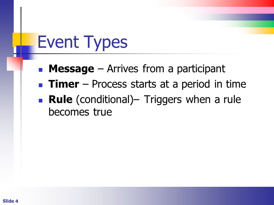 Slide 4 Event Types Message – Arrives from a participant Timer – Process starts at a period in time Rule (conditional)– Triggers when a rule becomes true