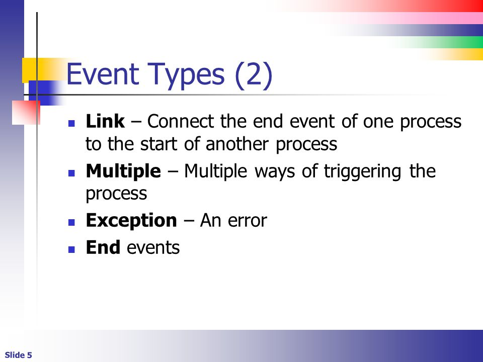 Slide 5 Event Types (2) Link – Connect the end event of one process to the start of another process Multiple – Multiple ways of triggering the process Exception – An error End events