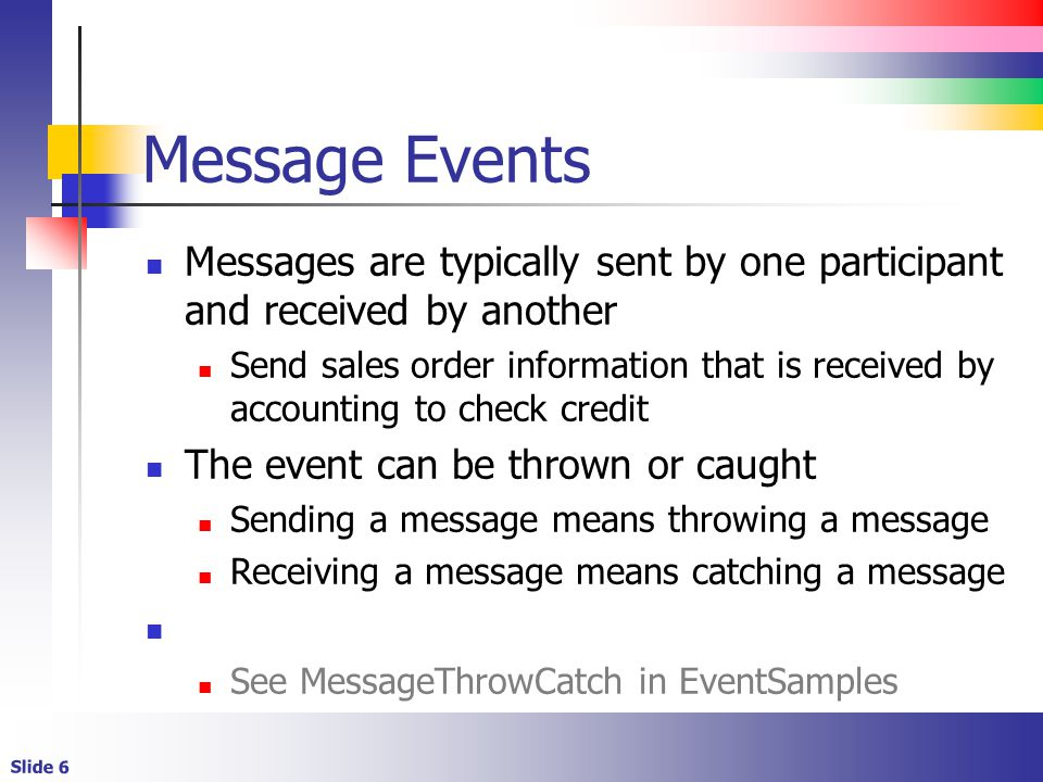 Slide 6 Message Events Messages are typically sent by one participant and received by another Send sales order information that is received by accounting to check credit The event can be thrown or caught Sending a message means throwing a message Receiving a message means catching a message See MessageThrowCatch in EventSamples